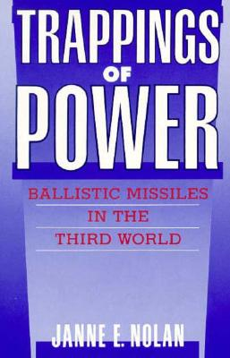 Trappings of Power: Ballistic Missiles in the Third World - Nolan, Janne E