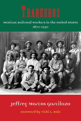 Traqueros: Mexican Railroad Workers in the United States, 1870-1930 - Garcilazo, Jeffrey Marcos, and Ruiz, Vicki L (Foreword by)