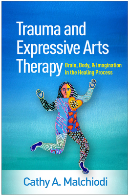 Trauma and Expressive Arts Therapy: Brain, Body, and Imagination in the Healing Process - Malchiodi, Cathy A, PhD, Lpcc