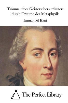 Traume Eines Geistersehers Erlautert Durch Traume Der Metaphysik - Kant, Immanuel, and The Perfect Library (Editor)