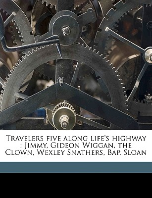 Travelers Five Along Life's Highway: Jimmy, Gideon Wiggan, the Clown, Wexley Snathers, Bap. Sloan - Johnston, Annie F 1863-1931