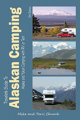 Traveler's Guide to Alaskan Camping Camping: Alaska and Yukon Camping with RV or Tent - Church, Mike, and Church, Terri