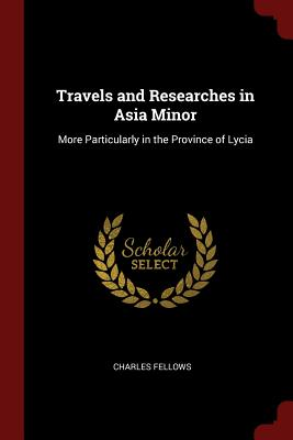Travels and Researches in Asia Minor: More Particularly in the Province of Lycia - Fellows, Charles, Sir