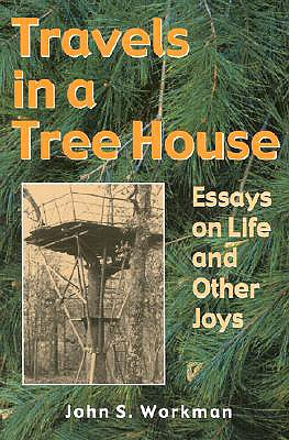 Travels in a Treehouse: Essays on Life & Other Joys - Workman, John S