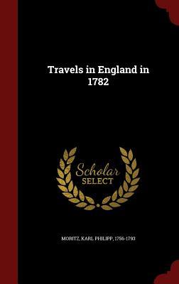 Travels in England in 1782 - Moritz, Karl Philipp