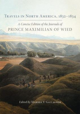 Travels in North America, 1832-1834: A Concise Edition of the Journals of Prince Maximilian of Wied - Maximilian of Wied, Prince Alexander Philipp, and Gallagher, Marsha V (Editor)