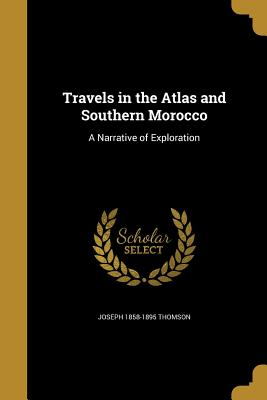 Travels in the Atlas and Southern Morocco: A Narrative of Exploration - Thomson, Joseph 1858-1895