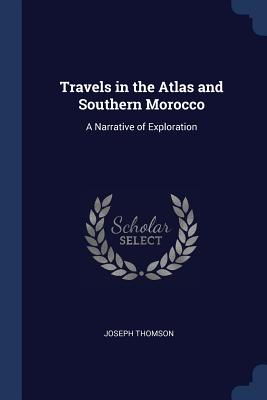 Travels in the Atlas and Southern Morocco: A Narrative of Exploration - Thomson, Joseph