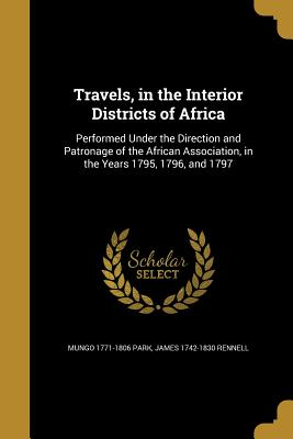 Travels, in the Interior Districts of Africa - Park, Mungo 1771-1806, and Rennell, James 1742-1830