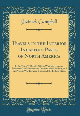 Travels in the Interior Inhabited Parts of North America: In the Years 1791 and 1792; In Which Is Given an Account of the Manners and Customs of the Indians, and the Present War Between Them and the Federal States (Classic Reprint) - Campbell, Patrick