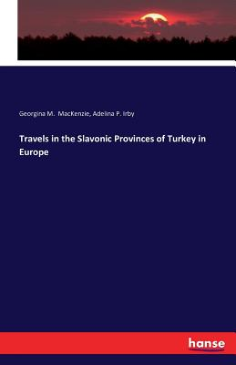 Travels in the Slavonic Provinces of Turkey in Europe - MacKenzie, Georgina M, and Irby, Adelina P