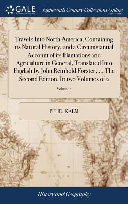 Travels Into North America; Containing Its Natural History, and a Circumstantial Account of Its Plantations and Agriculture in General, Translated Into English by John Reinhold Forster, ... the Second Edition. in Two Volumes of 2; Volume 1 - Kalm, Pehr