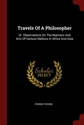 Travels of a Philosopher: Or. Observations on the Manners and Arts of Various Nations in Africa and Asia - Poivre, Pierre
