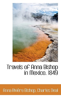 Travels of Anna Bishop in Mexico. 1849 - Bishop, Anna Rivire, and Deal, Charles