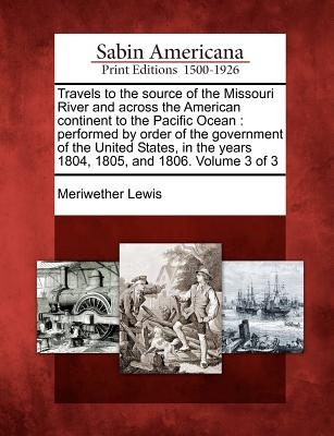 Travels to the Source of the Missouri River and Across the American Continent to the Pacific Ocean: Performed by Order of the Government of the United States, in the Years 1804, 1805, and 1806. Volume 3 of 3 - Lewis, Meriwether