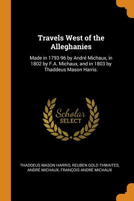 Travels West of the Alleghanies: Made in 1793-96 by André Michaux, in 1802 by F.A. Michaux, and in 1803 by Thaddeus Mason Harris. - Harris, Thaddeus Mason, and Thwaites, Reuben Gold, and Michaux, Andre