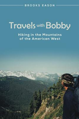 Travels with Bobby: Hiking in the Mountains of the American West - Eason, Brooks