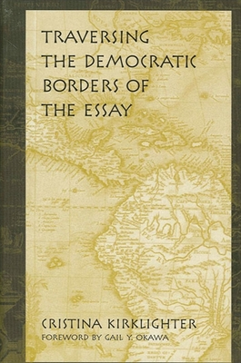 Traversing the Democratic Borders of the Essay - Kirklighter, Cristina, and Okawa, Gail Y (Foreword by)