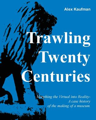 Trawling Twenty Centuries: Morphing the Virtual Into Reality - A Case History of the Making of a Museum - Kaufman, Alexander