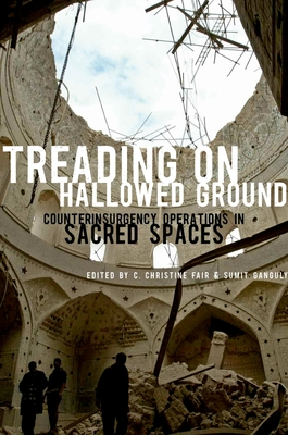Treading on Hallowed Ground: Counterinsurgency Operations in Sacred Spaces - Fair, C Christine (Editor), and Ganguly, Sumit (Editor)