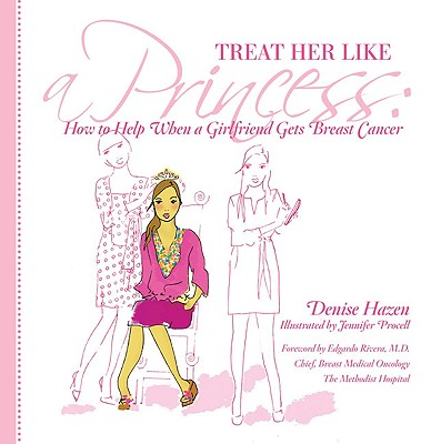 Treat Her Like a Princess: How to Help Your Girlfriend with Breast Cancer - Hazen, Denise