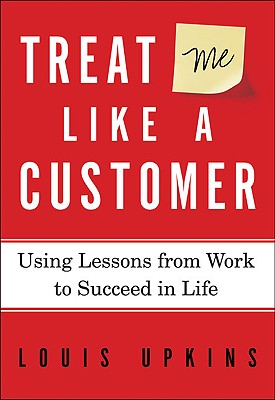 Treat Me Like a Customer: Using Lessons from Work to Succeed in Life - Upkins, Louis