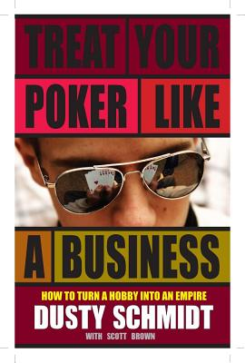 Treat Your Poker Like a Business: How to Turn a Hobby Into an Empire - Schmidt, Dusty
