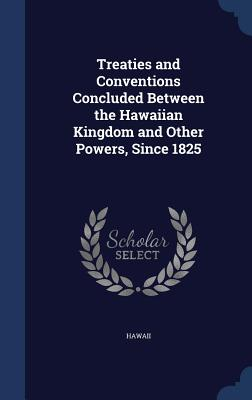 Treaties and Conventions Concluded Between the Hawaiian Kingdom and Other Powers, Since 1825 - Hawaii