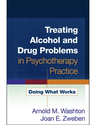 Treating Alcohol and Drug Problems in Psychotherapy Practice: Doing What Works - Washton, Arnold M, PhD, and Zweben, Joan E, PhD