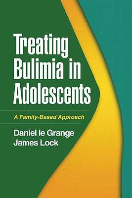 Treating Bulimia in Adolescents: A Family-Based Approach - Le Grange, Daniel, PhD