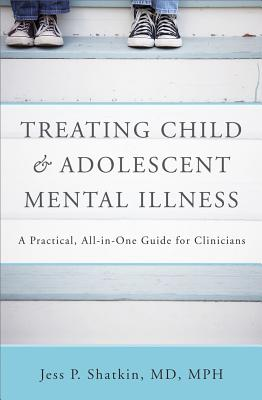 Treating Child and Adolescent Mental Illness: A Practical, All-In-One Guide - Shatkin, Jess P