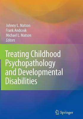 Treating Childhood Psychopathology and Developmental Disabilities - Matson, Johnny L. (Editor), and Andrasik, Frank (Editor), and Matson, Michael L. (Editor)