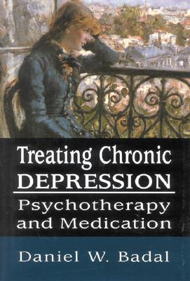Treating Chronic Depression: Psychotherapy and Medication - Badal, Daniel W
