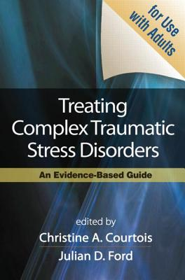 Treating Complex Traumatic Stress Disorders (Adults): An Evidence-Based Guide - Courtois, Christine A, PhD, Abpp (Editor), and Ford, Julian D, PhD, Abpp (Editor), and Herman, Judith Lewis, MD (Foreword by)