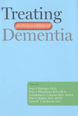 Treating Dementia: Do We Have a Pill for It? - Whitehouse, Peter J, MD, PhD (Editor), and Lyketsos, Constantine G (Editor), and Rabins, Peter V, MD, MPH (Editor)