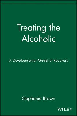 Treating the Alcoholic: A Developmental Model of Recovery - Brown, Stephanie, PH.D.