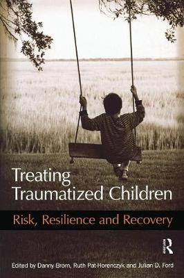 Treating Traumatized Children: Risk, Resilience and Recovery - Brom, Danny (Editor), and Pat-Horenczyk, Ruth (Editor), and Ford, Julian D, PhD, Abpp (Editor)