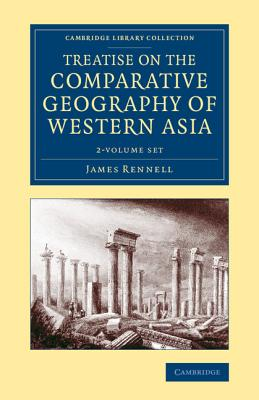 Treatise on the Comparative Geography of Western Asia 2 Volume Set: Accompanied with an Atlas of Maps - Rennell, James