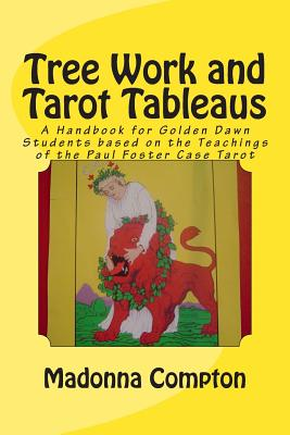 Tree Work and Tarot Tableaus: A Handbook for Golden Dawn Students based on the Teachings of the Paul Foster Case Tarot - Compton, Madonna