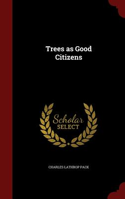 Trees as Good Citizens - Pack, Charles Lathrop