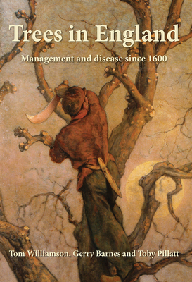 Trees in England: Management and Disease Since 1600 - Williamson, Tom, Dr., and Barnes, Gerry, and Pillatt, Toby