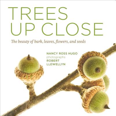Trees Up Close: The Beauty of Their Bark, Leaves, Flowers, and Seeds - Hugo, Nancy Ross, and Llewellyn, Robert, Mr. (Photographer)