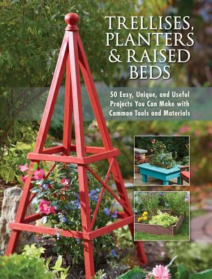 Trellises, Planters & Raised Beds: 50 Easy, Unique, and Useful Projects You Can Make with Common Tools and Materials - Editors of Cool Springs Press