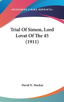 Trial of Simon, Lord Lovat of the 45 (1911) - MacKay, David N (Editor)
