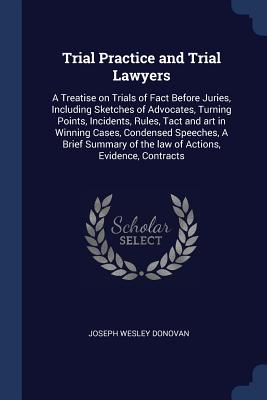 Trial Practice and Trial Lawyers: A Treatise on Trials of Fact Before Juries, Including Sketches of Advocates, Turning Points, Incidents, Rules, Tact and Art in Winning Cases, Condensed Speeches, a Brief Summary of the Law of Actions, Evidence, Contracts - Donovan, Joseph Wesley