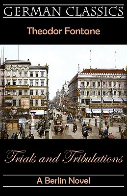 Trials and Tribulations. a Berlin Novel (Irrungen, Wirrungen) - Fontane, Theodor, and Moore, Andrew (Editor), and Royce, Katharine (Translated by)
