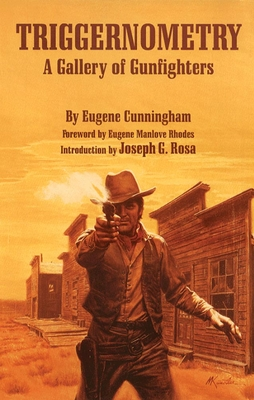 Triggernometry: A Gallery of Gunfighters - Cunningham, Eugene, and Rosa, Joseph G (Introduction by), and Rhodes, Eugene Manlove (Foreword by)