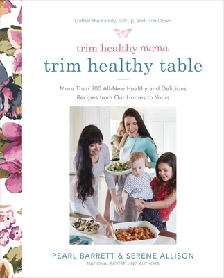 Trim Healthy Mama's Trim Healthy Table: More Than 300 All-New Healthy and Delicious Recipes from Our Homes to Yours: A Cookbook - Barrett, Pearl, and Allison, Serene