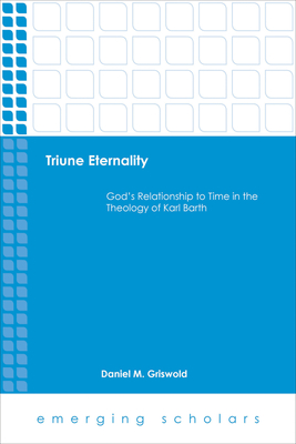 Triune Eternality God's Relationship to Time in the Theology of Karl Barth - Griswold, Daniel M