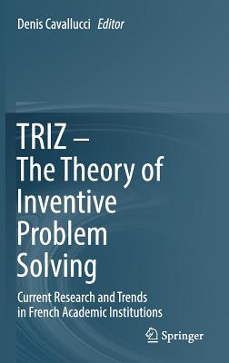 Triz - The Theory of Inventive Problem Solving: Current Research and Trends in French Academic Institutions - Cavallucci, Denis (Editor)